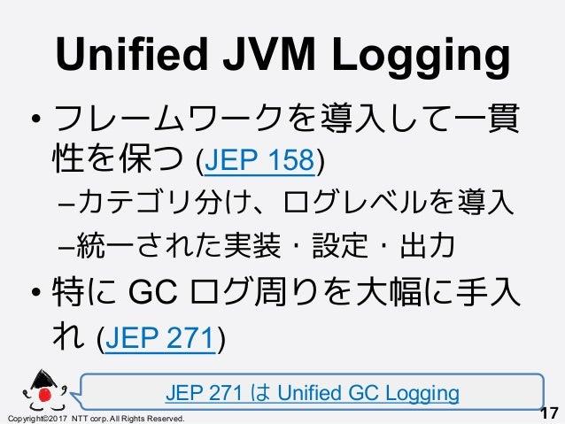 Unified JVM Logging! •フレームワークを導入して一貫 性を保つ (JEP 158) –カテゴリ分け、ログレベルを導入 –統一された実装・設定・出力 •特に GC ログ周りを大幅に手入 れ (JEP 271) JEP ...