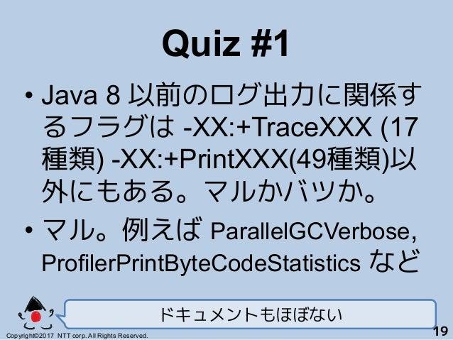 Quiz #1! •Java 8 以前のログ出力に関係す るフラグは -XX:+TraceXXX (17 種類) -XX:+PrintXXX(49種類)以 外にもある。マルかバツか。 •マル。例えば ParallelGCVerbose, P...