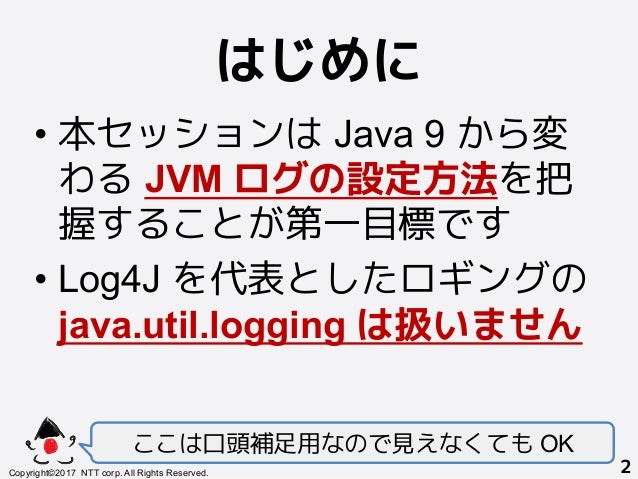 はじめに! •本セッションは Java 9 から変 わる JVM ログの設定方法を把 握することが第一目標です •Log4J を代表としたロギングの java.util.logging は扱いません ここは口頭補足用なので見えなくても OK...