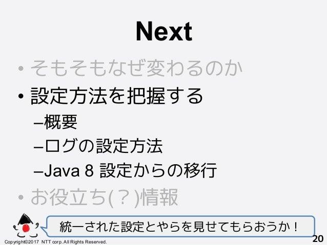 Next! •そもそもなぜ変わるのか •設定方法を把握する –概要 –ログの設定方法 –Java 8 設定からの移行 •お役立ち(?)情報 統一された設定とやらを見せてもらおうか! Copyright©2017 NTT corp. ...