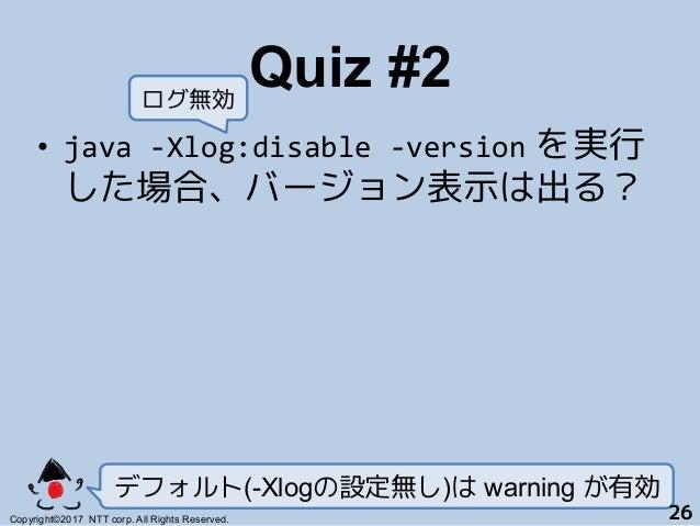 Quiz #2! • java-Xlog:disable-version を実行 した場合、バージョン表示は出る? デフォルト(-Xlogの設定無し)は warning が有効 Copyright©2017 NTT corp. All R...