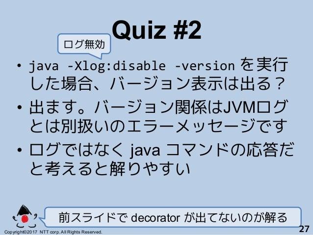 Quiz #2! • java-Xlog:disable-version を実行 した場合、バージョン表示は出る? • 出ます。バージョン関係はJVMログ とは別扱いのエラーメッセージです+ • ログではなく java コマンドの応答...