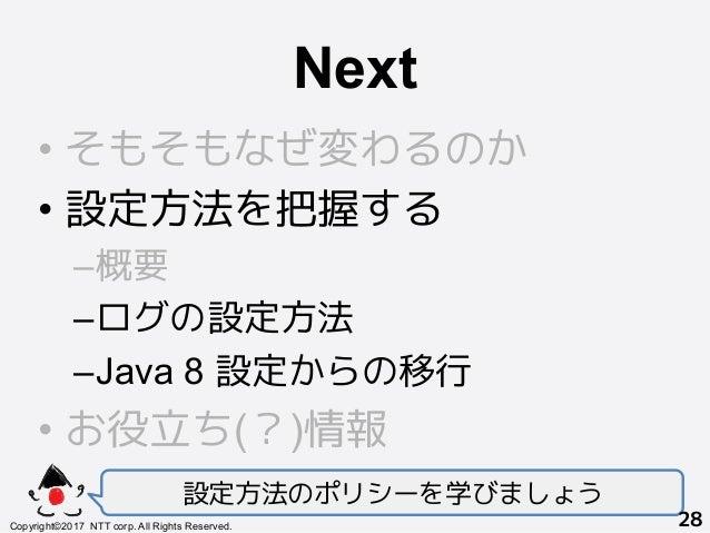 Next! •そもそもなぜ変わるのか •設定方法を把握する –概要 –ログの設定方法 –Java 8 設定からの移行 •お役立ち(?)情報 設定方法のポリシーを学びましょう Copyright©2017 NTT corp. All ...