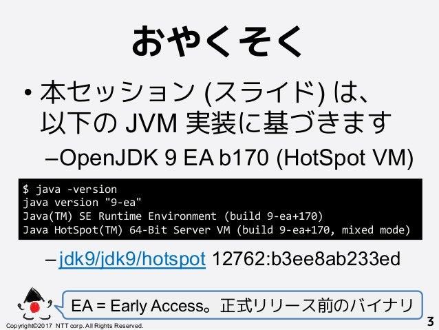 おやくそく! •本セッション (スライド) は、 以下の JVM 実装に基づきます –OpenJDK 9 EA b170 (HotSpot VM) –jdk9/jdk9/hotspot 12762:b3ee8ab233ed EA = Ea...