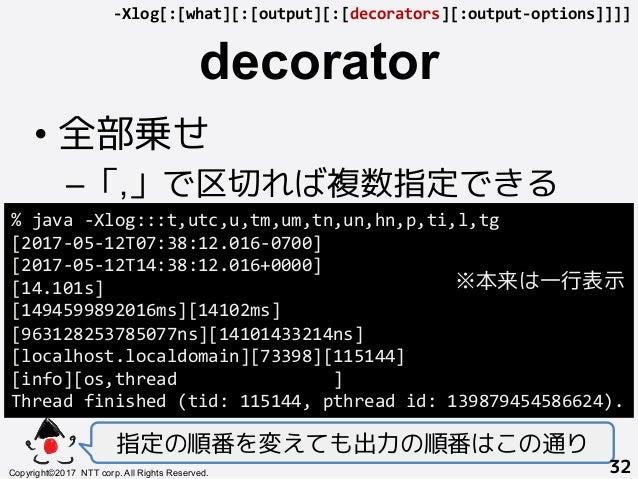 decorator! •全部乗せ –「,」で区切れば複数指定できる+ 指定の順番を変えても出力の順番はこの通り Copyright©2017 NTT corp. All Rights Reserved.+ 32! %java-Xlog:...