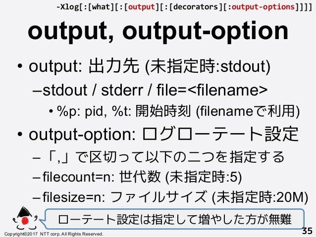output, output-option! • output: 出力先 (未指定時:stdout) –stdout / stderr / file=<filename> •%p: pid, %t: 開始時刻 (filenameで利用) ...