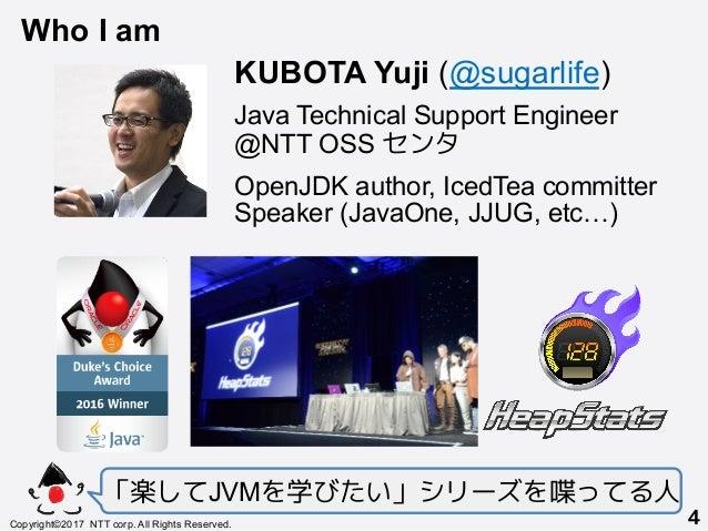 「楽してJVMを学びたい」シリーズを喋ってる人 Copyright©2017 NTT corp. All Rights Reserved.+ 4! KUBOTA Yuji (@sugarlife) Java Technical Support ...