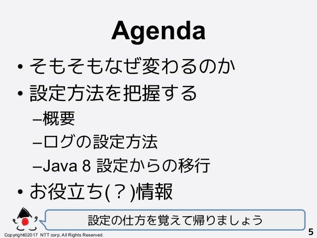 Agenda! •そもそもなぜ変わるのか •設定方法を把握する –概要 –ログの設定方法 –Java 8 設定からの移行 •お役立ち(?)情報 設定の仕方を覚えて帰りましょう Copyright©2017 NTT corp. All...