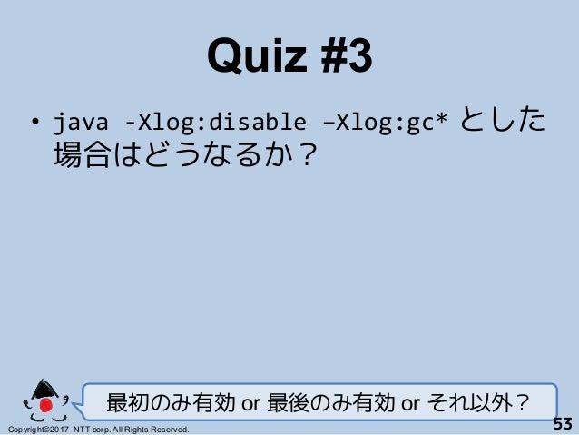 Quiz #3! • java-Xlog:disable–Xlog:gc* とした 場合はどうなるか? 最初のみ有効 or 最後のみ有効 or それ以外? Copyright©2017 NTT corp. All Rights Reser...