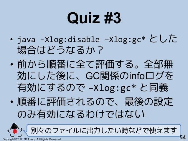 Quiz #3! • java-Xlog:disable–Xlog:gc* とした 場合はどうなるか? • 前から順番に全て評価する。全部無 効にした後に、GC関係のinfoログを 有効にするので –Xlog:gc* と同義+ • 順...
