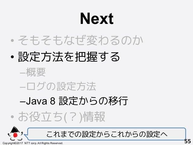 Next! •そもそもなぜ変わるのか •設定方法を把握する –概要 –ログの設定方法 –Java 8 設定からの移行 •お役立ち(?)情報 これまでの設定からこれからの設定へ Copyright©2017 NTT corp. All...