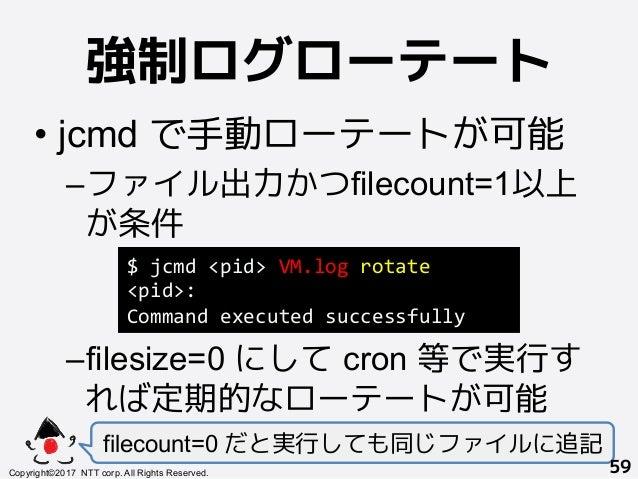 強制ログローテート! •jcmd で手動ローテートが可能 –ファイル出力かつfilecount=1以上 が条件 –filesize=0 にして cron 等で実行す れば定期的なローテートが可能 filecount=0 だと実行しても同じ...