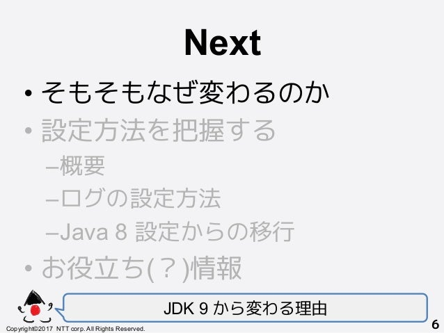 Next! •そもそもなぜ変わるのか •設定方法を把握する –概要 –ログの設定方法 –Java 8 設定からの移行 •お役立ち(?)情報 JDK 9 から変わる理由 Copyright©2017 NTT corp. All Rig...
