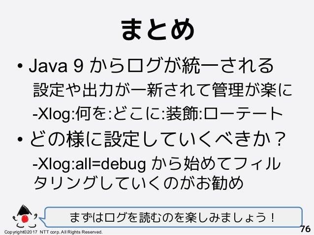 まとめ! •Java 9 からログが統一される 設定や出力が一新されて管理が楽に -Xlog:何を:どこに:装飾:ローテート •どの様に設定していくべきか? -Xlog:all=debug から始めてフィル タリングしていくのがお勧め まず...
