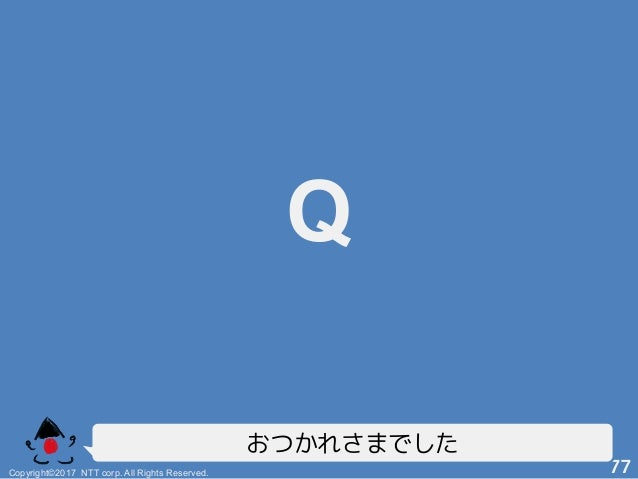 Q! Copyright©2017 NTT corp. All Rights Reserved.+ 77! おつかれさまでした