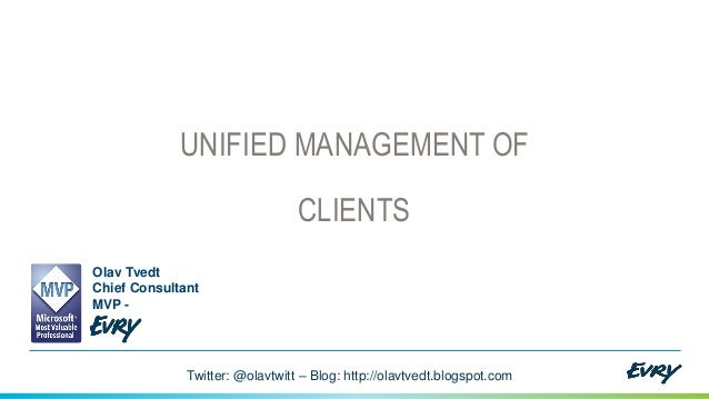 UNIFIED MANAGEMENT OF  CLIENTS Olav Tvedt Chief Consultant MVP -  Twitter: @olavtwitt – Blog: http://olavtvedt.blogspot.co...