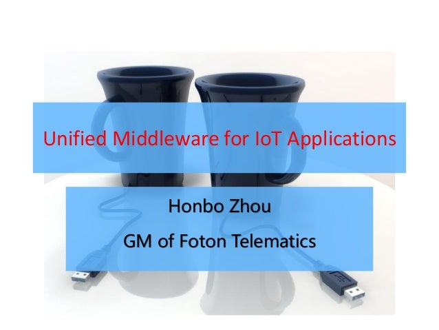 Unified Middleware for IoT Applications             Honbo Zhou        GM of Foton Telematics
