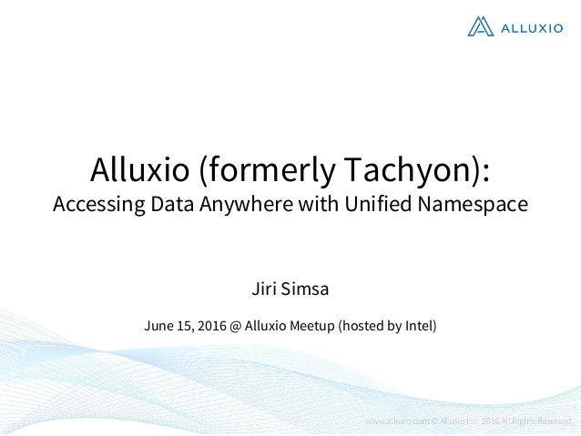Alluxio (formerly Tachyon): Accessing Data Anywhere with Unified Namespace Jiri Simsa June 15, 2016 @ Alluxio Meetup (host...