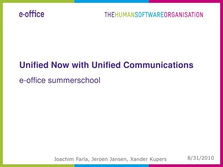 Unified Now with Unified Communications<br />8/30/2010<br />Joachim Farla, Jeroen Jansen, Xander Kupers<br />e-office summ...
