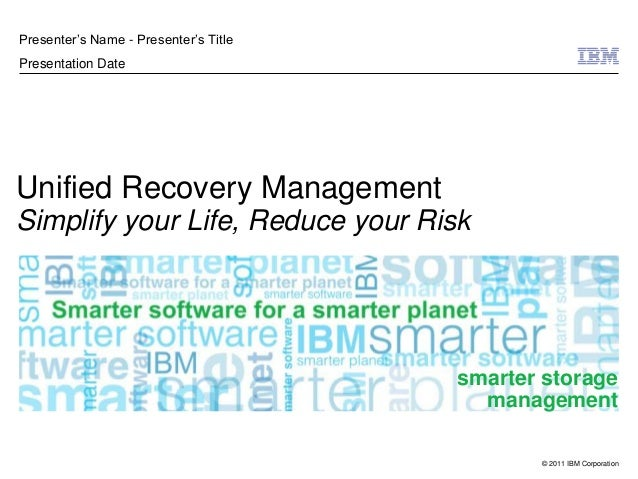 """© 2011 IBM CorporationUnified Recovery ManagementSimplify your Life, Reduce your RiskPresenter""""s Name - Presenter""""s TitleP..."""