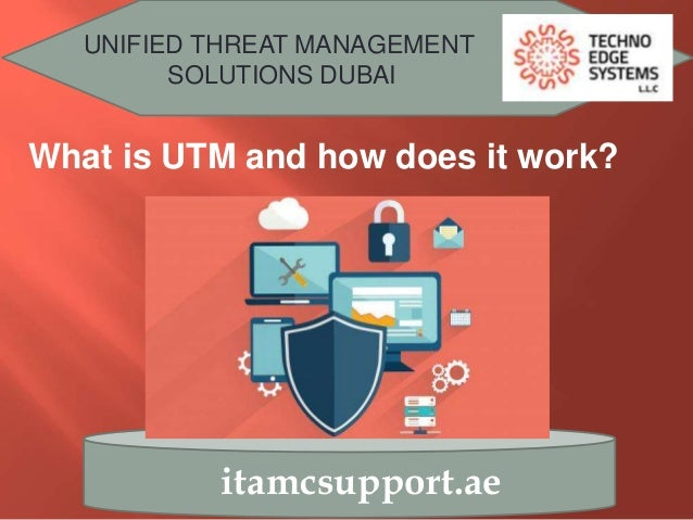UNIFIED THREAT MANAGEMENT SOLUTIONS DUBAI itamcsupport.ae What is UTM and how does it work?