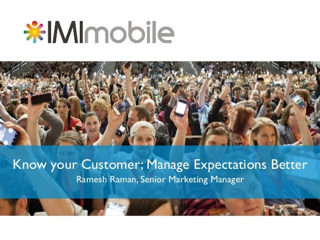 Know your Customer; Manage Expectations Better Ramesh Raman, Senior Marketing Manager