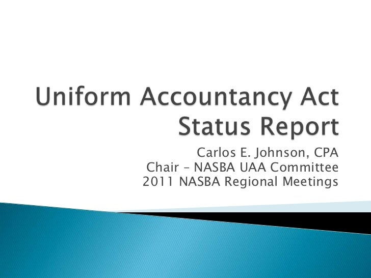 Uniform Accountancy ActStatus Report<br />Carlos E. Johnson, CPA<br />Chair – NASBA UAA Committee<br />2011 NASBA Regional...