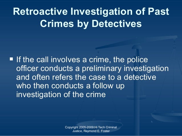 Copyright 2005-2009:Hi Tech Criminal Justice, Raymond E. Foster Retroactive Investigation of Past Crimes by Detectives  I...
