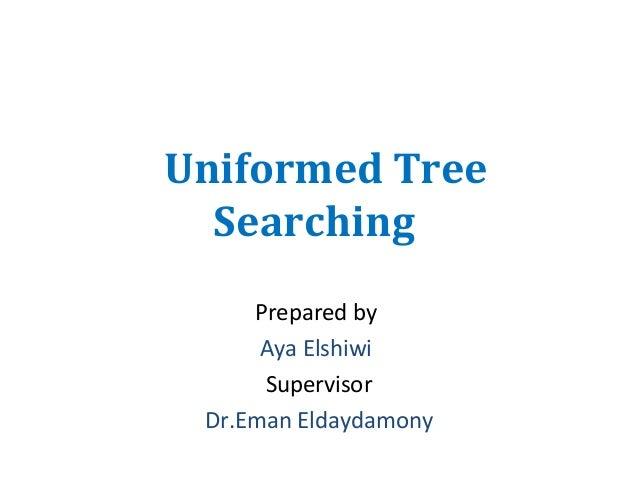 Uniformed Tree Searching Prepared by Aya Elshiwi Supervisor Dr.Eman Eldaydamony