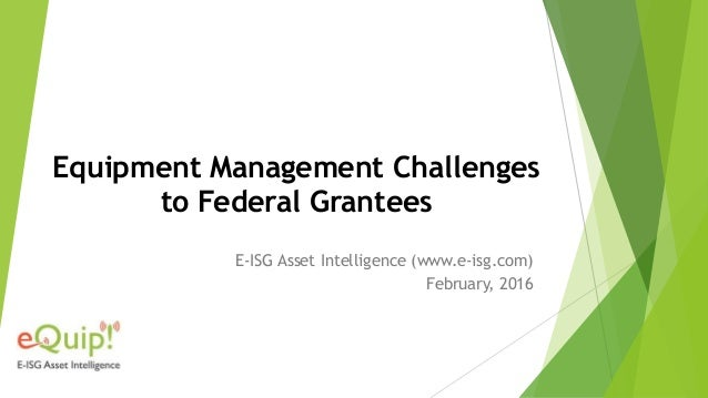Equipment Management Challenges to Federal Grantees E-ISG Asset Intelligence (www.e-isg.com) February, 2016