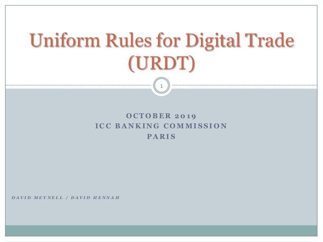 O C T O B E R 2 0 1 9 I C C B A N K I N G C O M M I S S I O N P A R I S 1 Uniform Rules for Digital Trade (URDT) D A V I D...