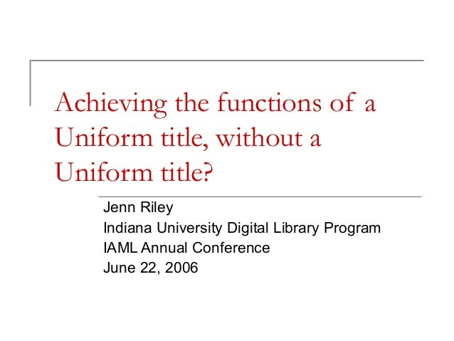 Achieving the functions of a Uniform title, without a Uniform title? Jenn Riley Indiana University Digital Library Program...
