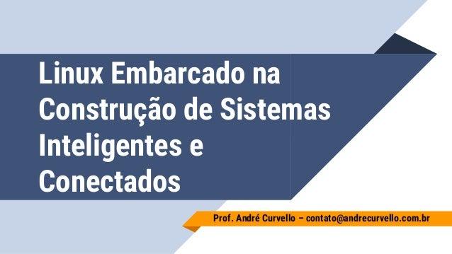 Linux Embarcado na Construção de Sistemas Inteligentes e Conectados Prof. André Curvello – contato@andrecurvello.com.br