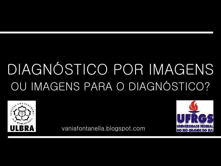 DIAGNÓSTICO POR IMAGENS vaniafontanella.blogspot.com OU IMAGENS PARA O DIAGNÓSTICO?