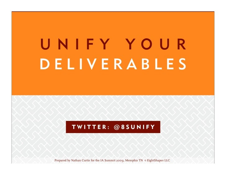 UNIFY YOUR DELIVERABLES               TWITTER: @8SUNIFY      Prepared by Nathan Curtis for the IA Summit 2009, Memphis TN ...