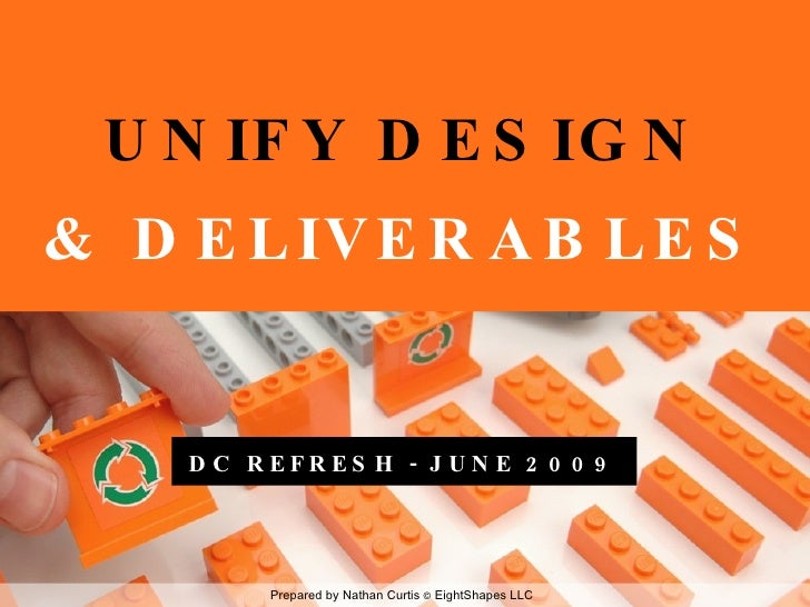 UNIFY DESIGN & DELIVERABLES <ul><li>DC REFRESH - JUNE 2009 </li></ul>Prepared by Nathan Curtis  ©  EightShapes LLC