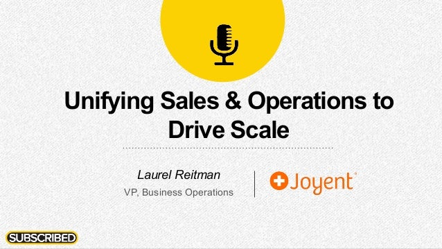 Unifying Sales & Operations to Drive Scale Laurel Reitman VP, Business Operations