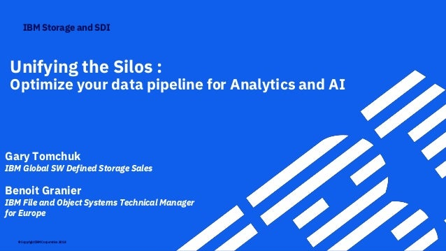 IBM Storage and SDI © Copyright IBM Corporation 2018 Unifying the Silos : Optimize your data pipeline for Analytics and AI...