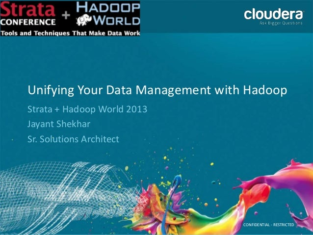 CONFIDENTIAL - RESTRICTED Unifying Your Data Management with Hadoop Strata + Hadoop World 2013 Jayant Shekhar Sr. Solution...