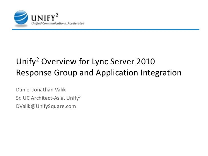 Unify2Overview for Lync Server 2010 Response Group and Application Integration  <br />Daniel Jonathan Valik<br />Sr. UC Ar...