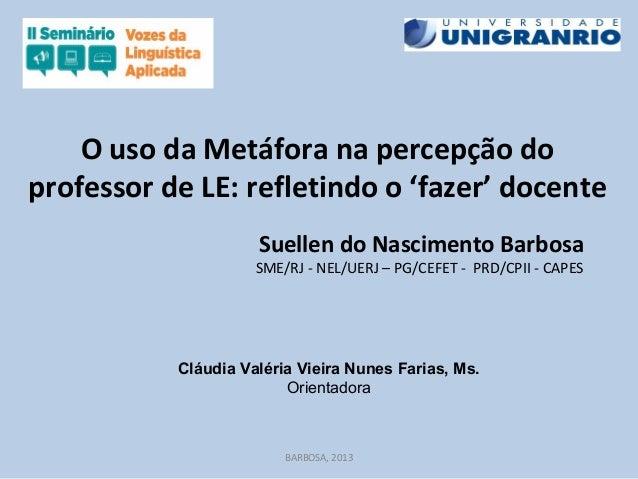 O uso da Metáfora na percepção doprofessor de LE: refletindo o 'fazer' docenteSuellen do Nascimento BarbosaSME/RJ - NEL/UE...