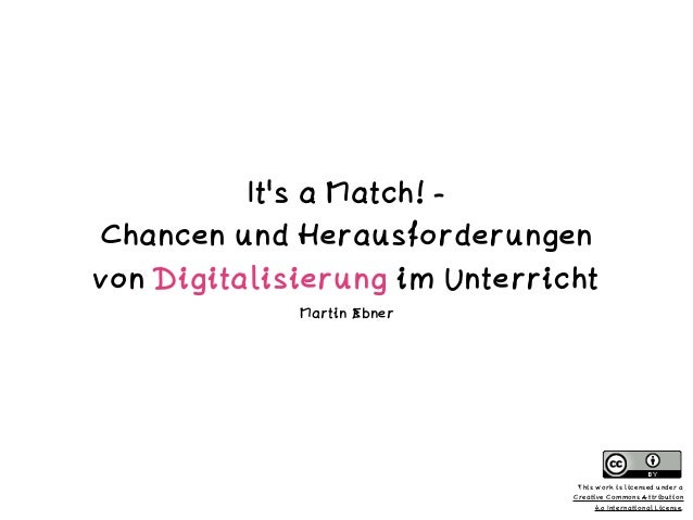 It's a Match! - Chancen und Herausforderungen von Digitalisierung im Unterricht Martin Ebner This work is licensed under a...