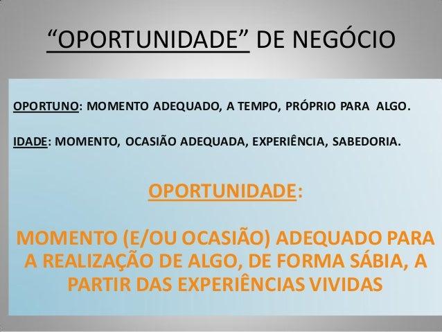 """""""OPORTUNIDADE"""" DE NEGÓCIO OPORTUNO: MOMENTO ADEQUADO, A TEMPO, PRÓPRIO PARA ALGO. IDADE: MOMENTO, OCASIÃO ADEQUADA, EXPERI..."""