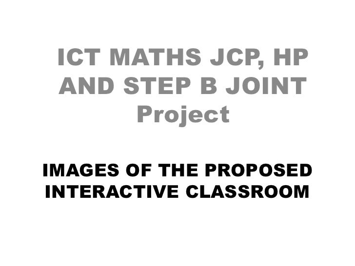 ICT MATHS JCP, HP  AND STEP B JOINT       Project  IMAGES OF THE PROPOSED INTERACTIVE CLASSROOM