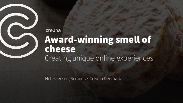 Award-winning smell of cheese Creating unique online experiences Helle Jensen, Senior UX Creuna Denmark