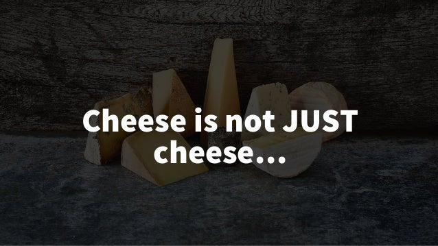 © Creuna Cheese is not JUST cheese…