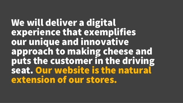We will deliver a digital experience that exemplifies our unique and innovative approach to making cheese and puts the cus...