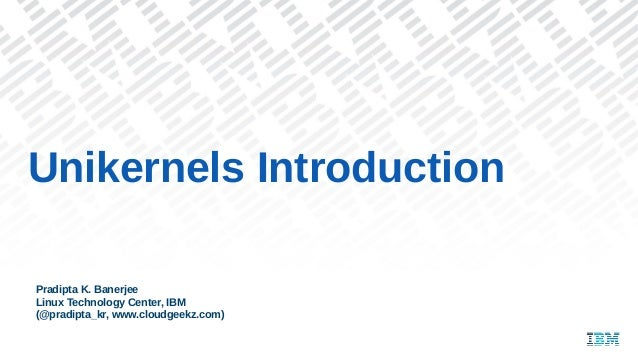 Unikernels Introduction Pradipta K. Banerjee Linux Technology Center, IBM (@pradipta_kr, www.cloudgeekz.com)