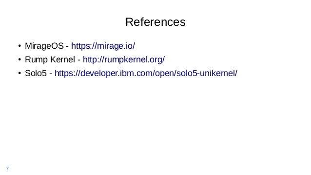 7 References ● MirageOS - https://mirage.io/ ● Rump Kernel - http://rumpkernel.org/ ● Solo5 - https://developer.ibm.com/op...
