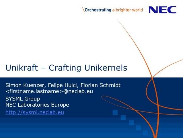 Unikraft – Crafting Unikernels Simon Kuenzer, Felipe Huici, Florian Schmidt <firstname.lastname>@neclab.eu SYSML Group NEC...